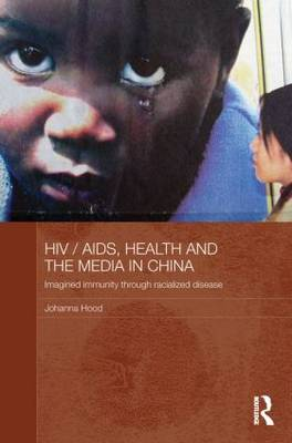HIV/AIDS, Health and the Media in China: Imagined Immunity Through Racialized Disease - Media, Culture and Social Change in Asia Series (Paperback)