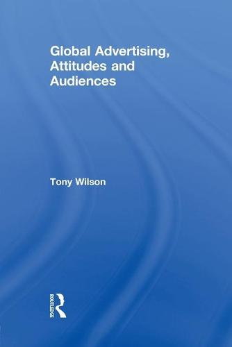 Global Advertising, Attitudes, and Audiences - Routledge Advances in Management and Business Studies (Paperback)