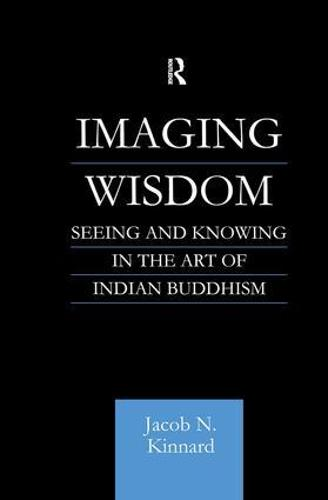 Imaging Wisdom: Seeing and Knowing in the Art of Indian Buddhism - Routledge Critical Studies in Buddhism (Paperback)