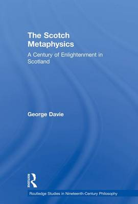 The Scotch Metaphysics: A Century of Enlightenment in Scotland - Routledge Studies in Nineteenth-Century Philosophy (Paperback)