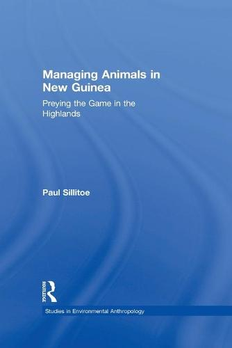 Managing Animals in New Guinea: Preying the Game in the Highlands - Studies in Environmental Anthropology (Paperback)
