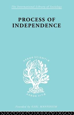 Process Of Independence Ils 51 - International Library of Sociology (Paperback)