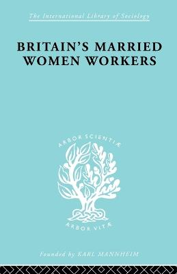 Britain's Married Women Workers: History of an Ideology - International Library of Sociology (Paperback)