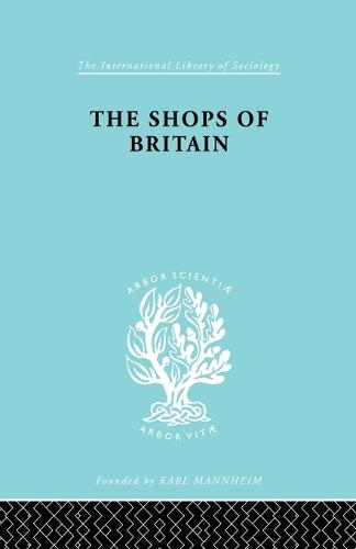 The Shops of Britain: A Study of Retail Distribution - International Library of Sociology (Paperback)