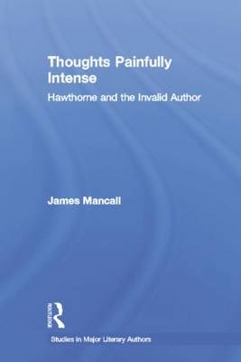 Thoughts Painfully Intense: Hawthorne and the Invalid Author - Studies in Major Literary Authors (Paperback)