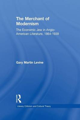 The Merchant of Modernism: The Economic Jew in Anglo-American Literature, 1864-1939 - Literary Criticism and Cultural Theory (Paperback)