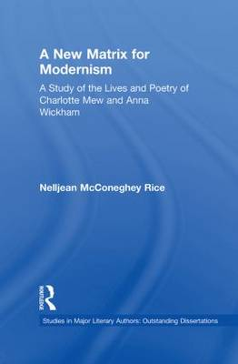 A New Matrix for Modernism: A Study of the Lives and Poetry of Charlotte Mew & Anna Wickham - Studies in Major Literary Authors (Paperback)