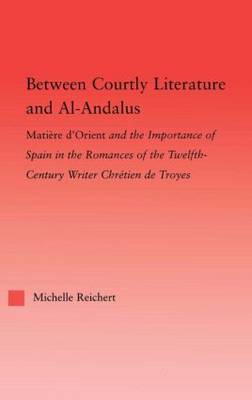 Between Courtly Literature and Al-Andaluz: Oriental Symbolism and Influences in the Romances of Chretien de Troyes - Studies in Medieval History and Culture (Paperback)