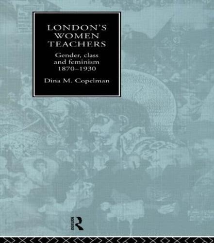 London's Women Teachers: Gender, Class and Feminism, 1870-1930 (Paperback)