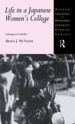 Life in a Japanese Women's College: Learning to be Ladylike - Nissan Institute/Routledge Japanese Studies (Paperback)