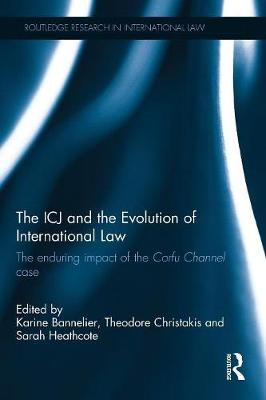 The ICJ and the Evolution of International Law: The Enduring Impact of the Corfu Channel Case - Routledge Research in International Law (Paperback)