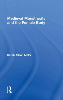 Medieval Monstrosity and the Female Body - Routledge Studies in Medieval Religion and Culture 8 (Hardback)