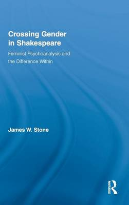 Crossing Gender in Shakespeare: Feminist Psychoanalysis and the Difference Within - Routledge Studies in Shakespeare 3 (Hardback)