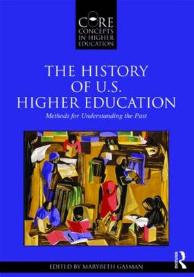 The History of U.S. Higher Education - Methods for Understanding the Past - Core Concepts in Higher Education (Paperback)