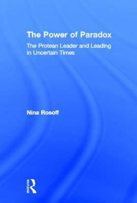 The Power of Paradox: The Protean Leader and Leading in Uncertain Times (Hardback)
