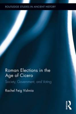Roman Elections in the Age of Cicero: Society, Government, and Voting - Routledge Studies in Ancient History (Hardback)