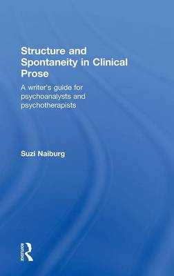 Structure and Spontaneity in Clinical Prose: A writer's guide for psychoanalysts and psychotherapists (Hardback)