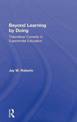Beyond Learning by Doing: Theoretical Currents in Experiential Education (Hardback)