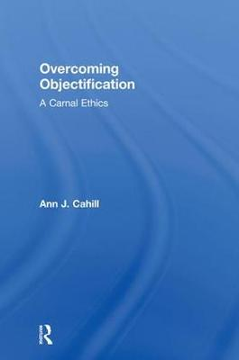 Overcoming Objectification: A Carnal Ethics - Routledge Research in Gender and Society (Hardback)