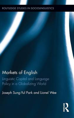 Markets of English: Linguistic Capital and Language Policy in a Globalizing World - Routledge Studies in Sociolinguistics (Hardback)
