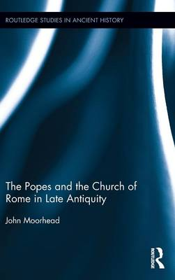 The Popes and the Church of Rome in Late Antiquity - Routledge Studies in Ancient History (Hardback)