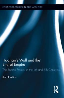 Hadrian's Wall and the End of Empire: The Roman Frontier in the 4th and 5th Centuries - Routledge Studies in Archaeology (Hardback)