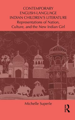 Contemporary English-Language Indian Children's Literature: Representations of Nation, Culture, and the New Indian Girl (Hardback)