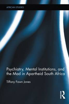 Psychiatry, Mental Institutions, and the Mad in Apartheid South Africa - African Studies (Hardback)