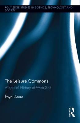 The Leisure Commons: A Spatial History of Web 2.0 - Routledge Studies in Science, Technology and Society (Hardback)