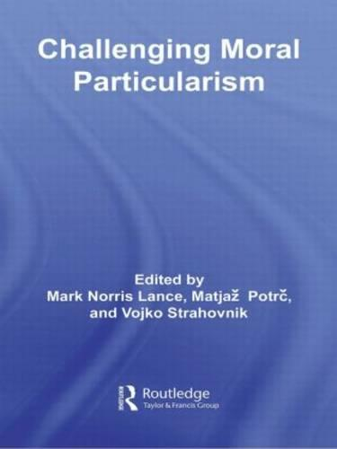Challenging Moral Particularism - Routledge Studies in Ethics and Moral Theory (Paperback)