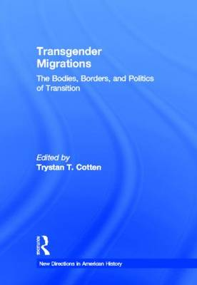 Transgender Migrations: The Bodies, Borders, and Politics of Transition - New Directions in American History (Hardback)