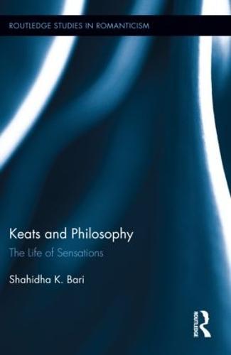 Keats and Philosophy: The Life of Sensations - Routledge Studies in Romanticism (Hardback)