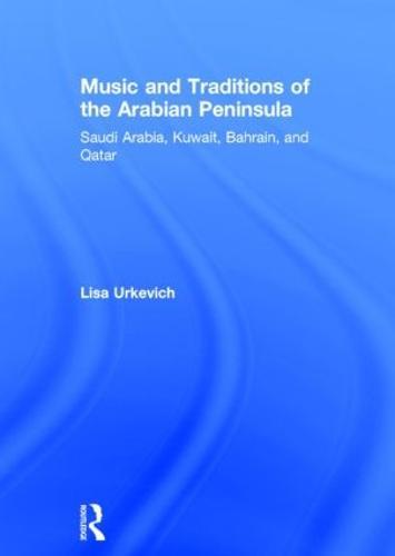 Music and Traditions of the Arabian Peninsula: Saudi Arabia, Kuwait, Bahrain, and Qatar (Hardback)
