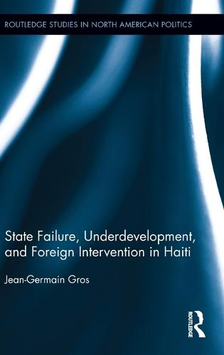 State Failure, Underdevelopment, and Foreign Intervention in Haiti - Routledge Studies in North American Politics (Hardback)