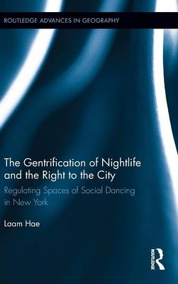 The Gentrification of Nightlife and the Right to the City: Regulating Spaces of Social Dancing in New York - Routledge Advances in Geography (Hardback)