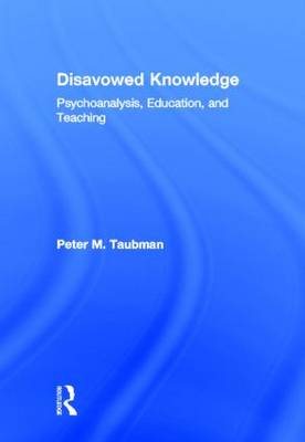 Disavowed Knowledge: Psychoanalysis, Education, and Teaching - Studies in Curriculum Theory Series (Hardback)
