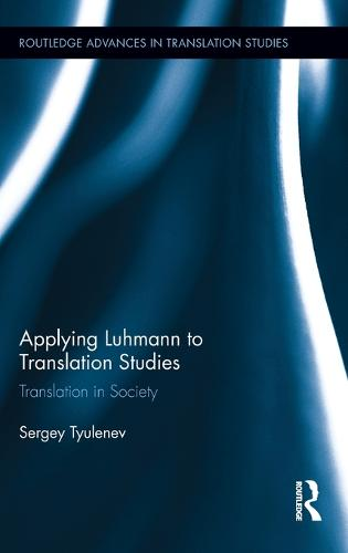 Applying Luhmann to Translation Studies: Translation in Society - Routledge Advances in Translation and Interpreting Studies (Hardback)