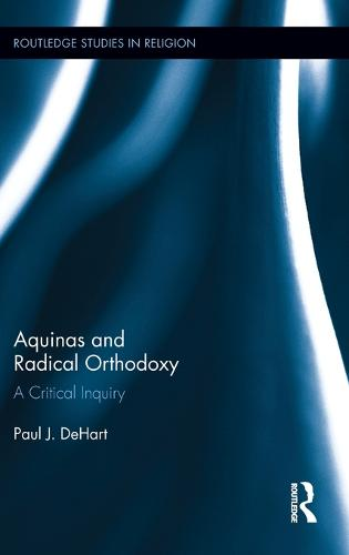 Aquinas and Radical Orthodoxy: A Critical Inquiry - Routledge Studies in Religion (Hardback)