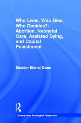 Who Lives, Who Dies, Who Decides?: Abortion, Neonatal Care, Assisted Dying, and Capital Punishment - Contemporary Sociological Perspectives (Hardback)