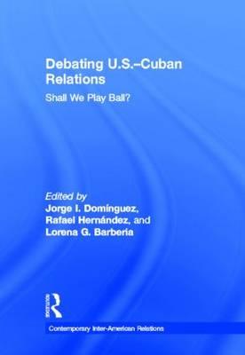 Debating U.S.-Cuban Relations: Shall We Play Ball? (Hardback)