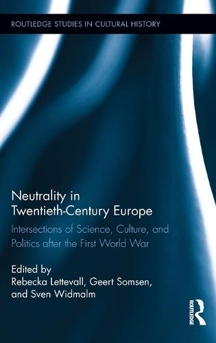 Neutrality in Twentieth-Century Europe: Intersections of Science, Culture, and Politics after the First World War - Routledge Studies in Cultural History (Hardback)