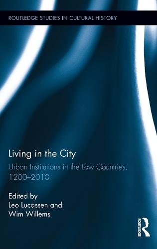 Living in the City: Urban Institutions in the Low Countries, 1200-2010 - Routledge Studies in Cultural History (Hardback)