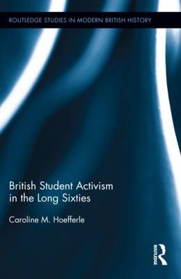 British Student Activism in the Long Sixties - Routledge Studies in Modern British History (Hardback)