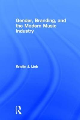 Gender, Branding, and the Modern Music Industry: The Social Construction of Female Popular Music Stars (Hardback)