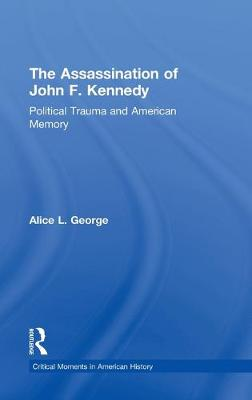 The Assassination of John F. Kennedy: Political Trauma and American Memory - Critical Moments in American History (Hardback)