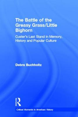 The Battle of the Greasy Grass/Little Bighorn: Custer's Last Stand in Memory, History, and Popular Culture - Critical Moments in American History (Hardback)