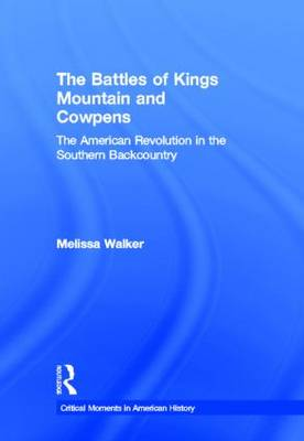The Battles of Kings Mountain and Cowpens: The American Revolution in the Southern Backcountry - Critical Moments in American History (Hardback)