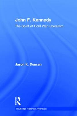 John F. Kennedy: The Spirit of Cold War Liberalism - Routledge Historical Americans (Hardback)