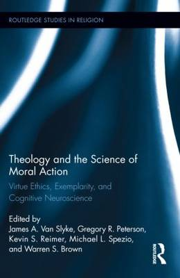 Theology and the Science of Moral Action: Virtue Ethics, Exemplarity, and Cognitive Neuroscience - Routledge Studies in Religion (Hardback)