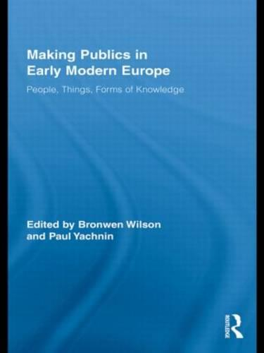 Making Publics in Early Modern Europe: People, Things, Forms of Knowledge (Paperback)